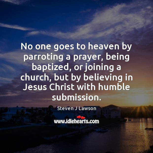 No one goes to heaven by parroting a prayer, being baptized, or Submission Quotes Image