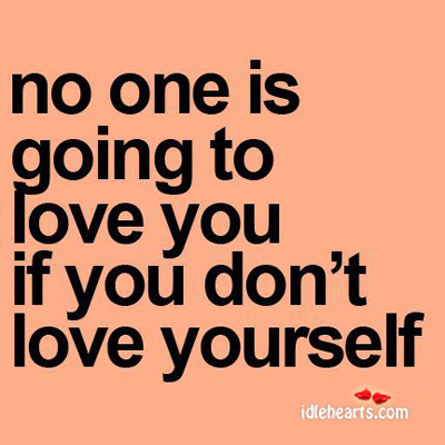 No One Is Going To Love You, If You Don't Love Yourself