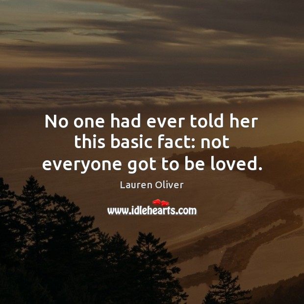 No one had ever told her this basic fact: not everyone got to be loved. Lauren Oliver Picture Quote