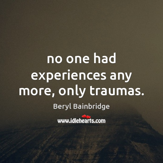 No one had experiences any more, only traumas. Image