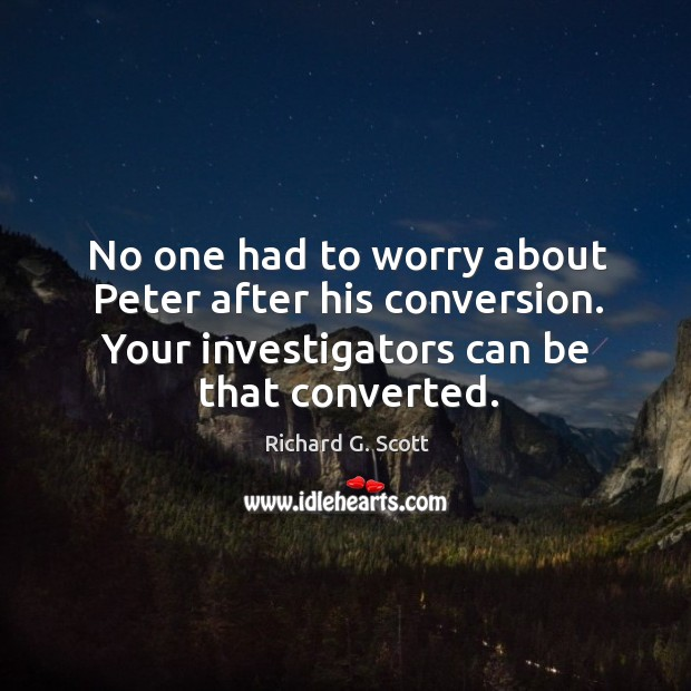 No one had to worry about peter after his conversion. Your investigators can be that converted. Image