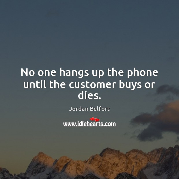 No one hangs up the phone until the customer buys or dies. Jordan Belfort Picture Quote