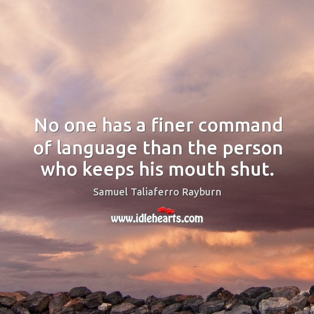 No one has a finer command of language than the person who keeps his mouth shut. Image