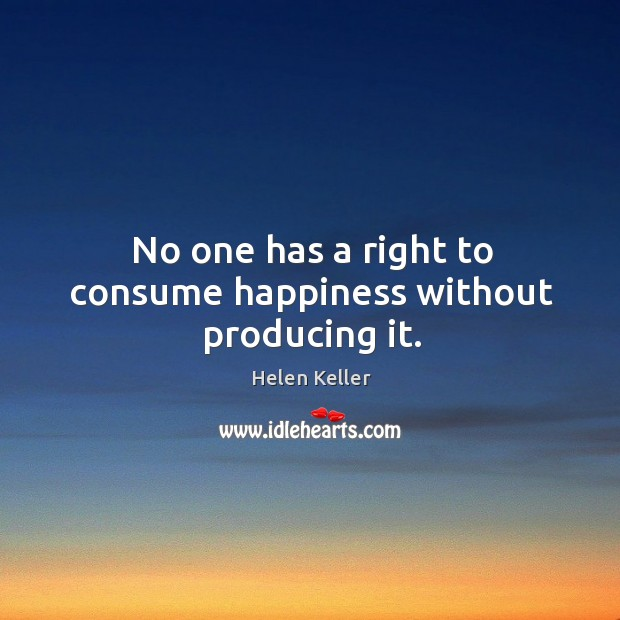 No one has a right to consume happiness without producing it. Image