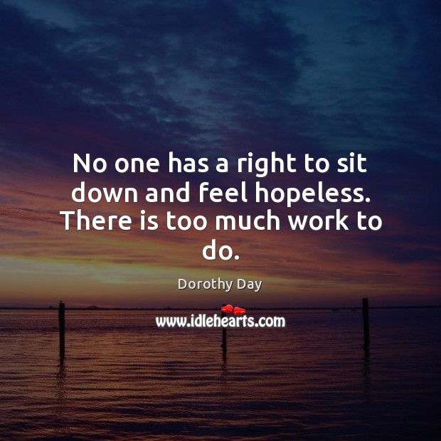 No one has a right to sit down and feel hopeless. There is too much work to do. Dorothy Day Picture Quote