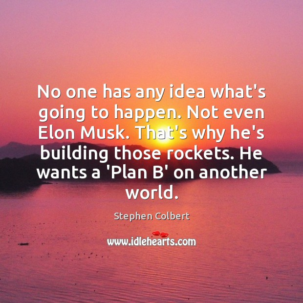 No one has any idea what's going to happen. Not even Elon Stephen Colbert Picture Quote