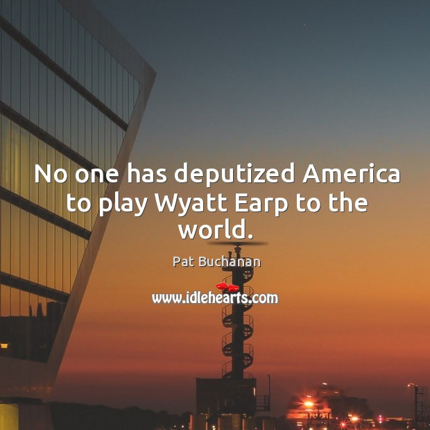 No one has deputized america to play wyatt earp to the world. Image
