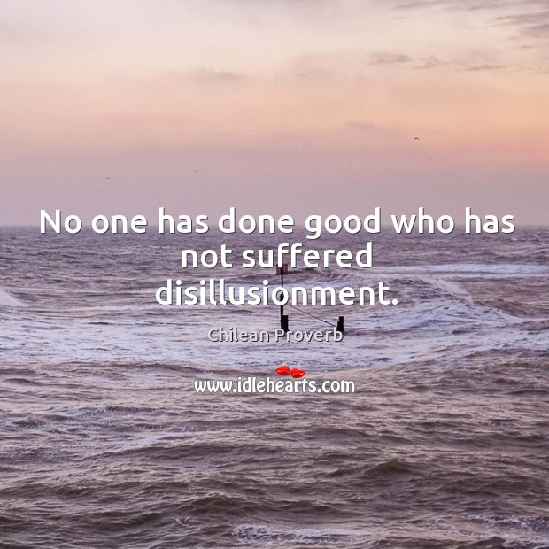 No one has done good who has not suffered disillusionment. Chilean Proverbs Image