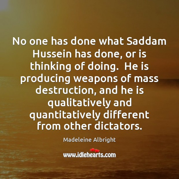 No one has done what Saddam Hussein has done, or is thinking Madeleine Albright Picture Quote