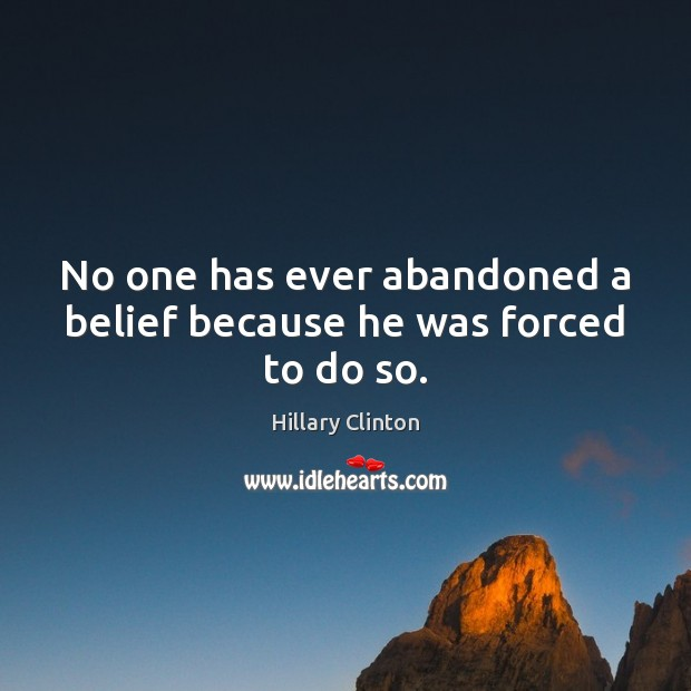 Image, No one has ever abandoned a belief because he was forced to do so.