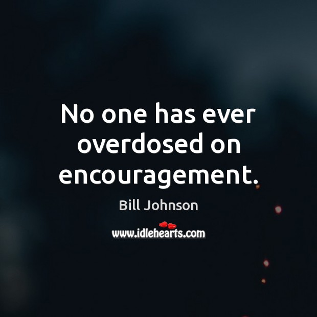 No one has ever overdosed on encouragement. Bill Johnson Picture Quote