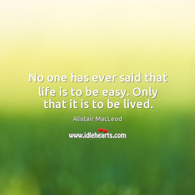 No one has ever said that life is to be easy. Only that it is to be lived. Image