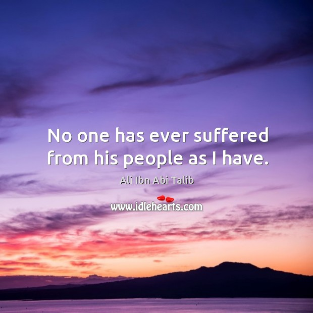 No one has ever suffered from his people as I have. Ali Ibn Abi Talib Picture Quote