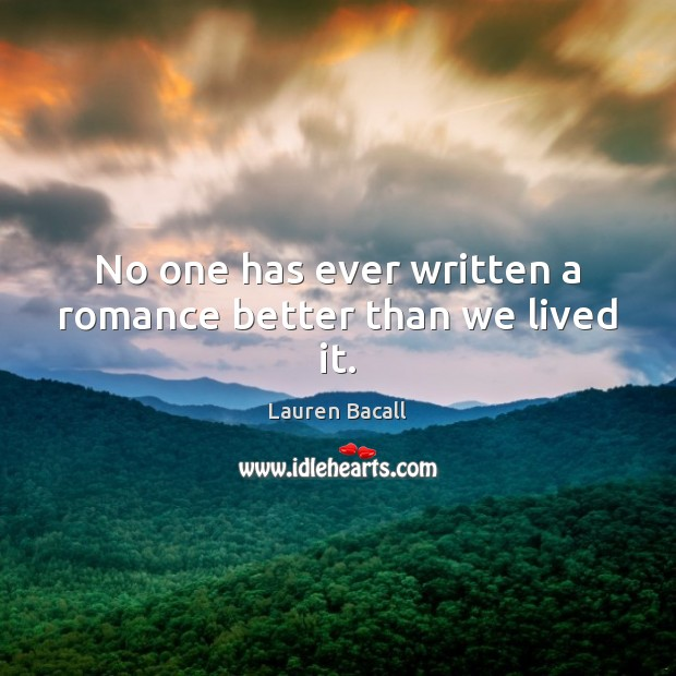 No one has ever written a romance better than we lived it. Lauren Bacall Picture Quote
