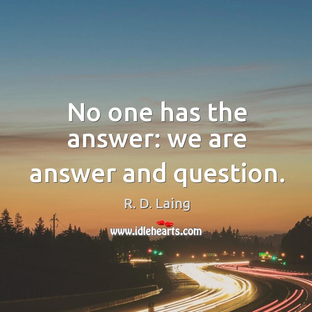 No one has the answer: we are answer and question. Image