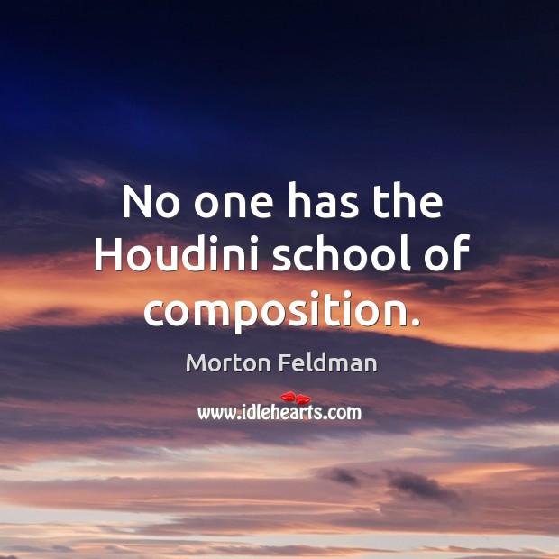 No one has the houdini school of composition. Morton Feldman Picture Quote