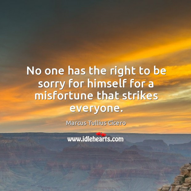 No one has the right to be sorry for himself for a misfortune that strikes everyone. Image
