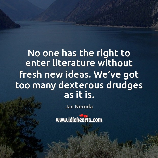 No one has the right to enter literature without fresh new ideas. Image