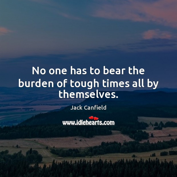 No one has to bear the burden of tough times all by themselves. Jack Canfield Picture Quote