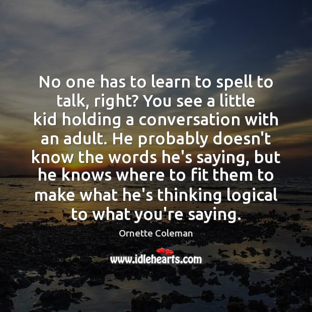 No one has to learn to spell to talk, right? You see Image