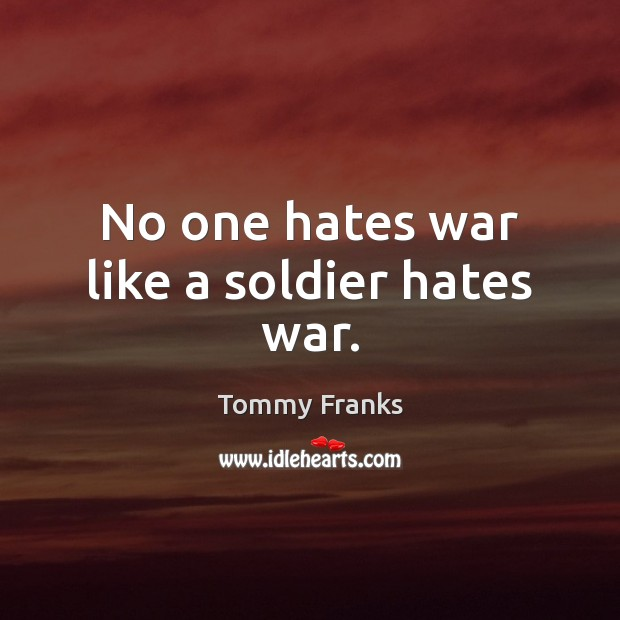 Image, No one hates war like a soldier hates war.