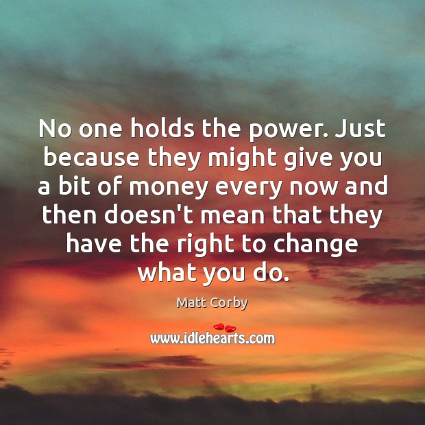 No one holds the power. Just because they might give you a Image