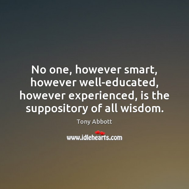 No one, however smart, however well-educated, however experienced, is the suppository of Tony Abbott Picture Quote