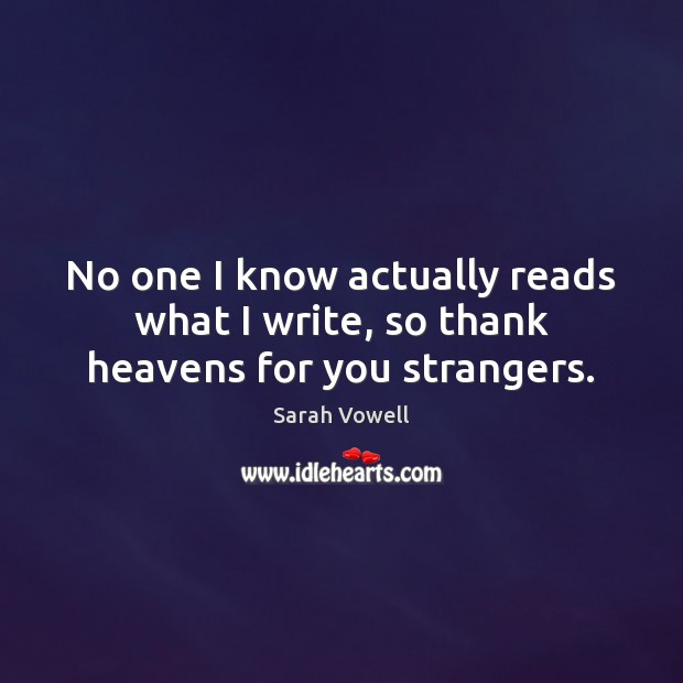 No one I know actually reads what I write, so thank heavens for you strangers. Sarah Vowell Picture Quote
