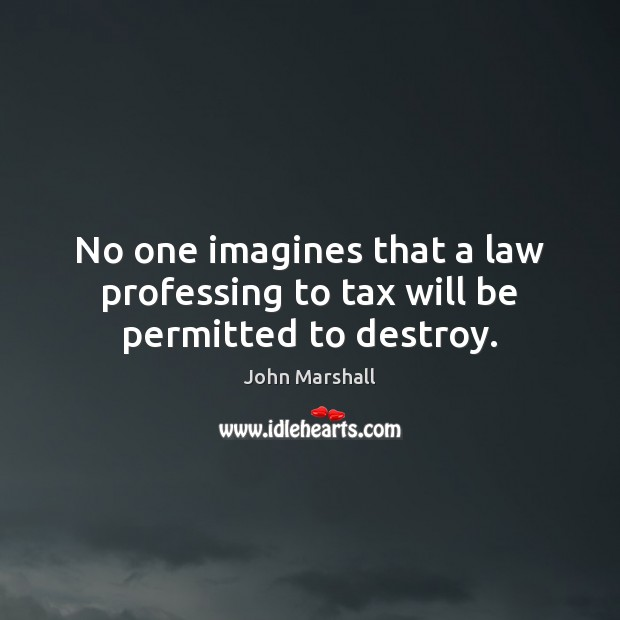 No one imagines that a law professing to tax will be permitted to destroy. John Marshall Picture Quote
