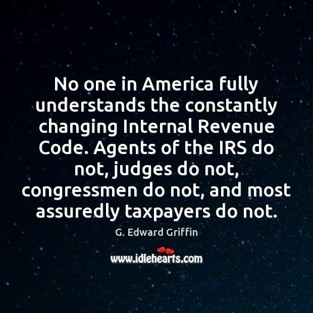 No one in America fully understands the constantly changing Internal Revenue Code. G. Edward Griffin Picture Quote