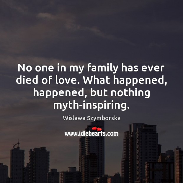 No one in my family has ever died of love. What happened, Wislawa Szymborska Picture Quote