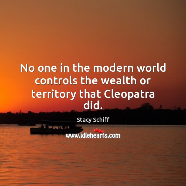 No one in the modern world controls the wealth or territory that Cleopatra did. Stacy Schiff Picture Quote