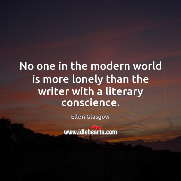 No one in the modern world is more lonely than the writer with a literary conscience. Ellen Glasgow Picture Quote