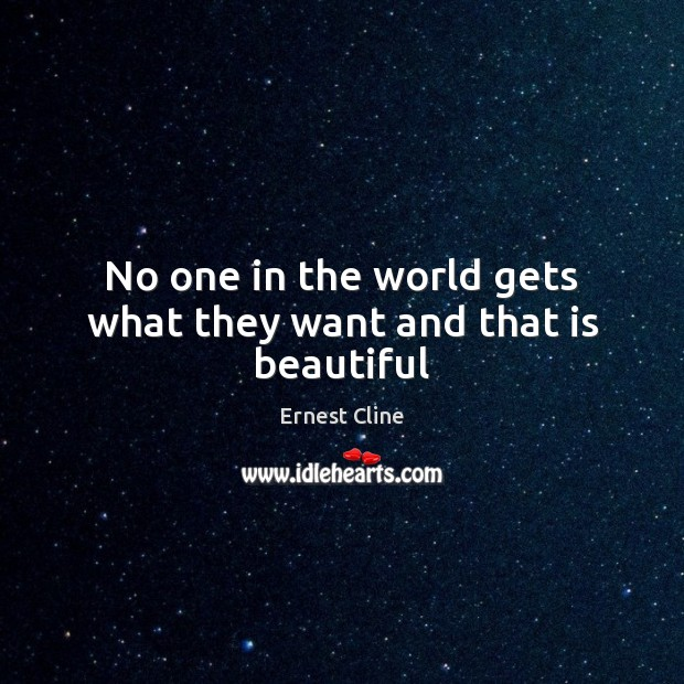 No one in the world gets what they want and that is beautiful Ernest Cline Picture Quote