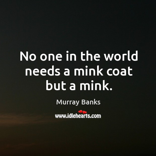 No one in the world needs a mink coat but a mink. Image