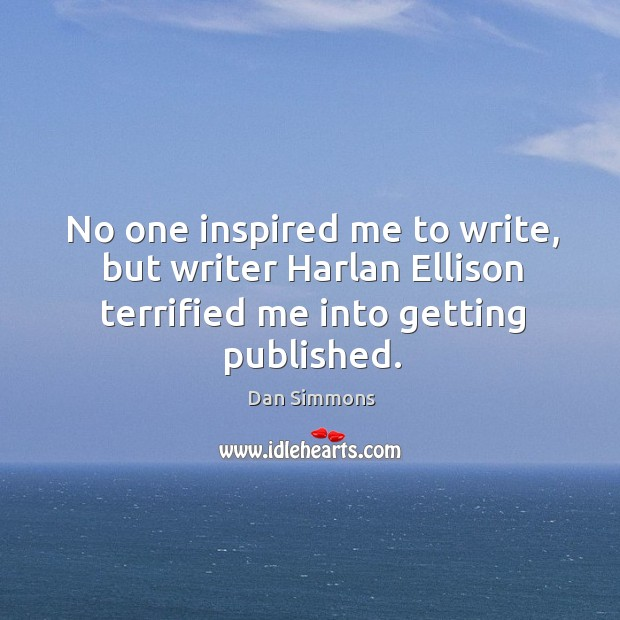 No one inspired me to write, but writer harlan ellison terrified me into getting published. Image