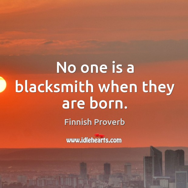 No one is a blacksmith when they are born. Finnish Proverbs Image