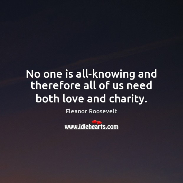 No one is all-knowing and therefore all of us need both love and charity. Eleanor Roosevelt Picture Quote