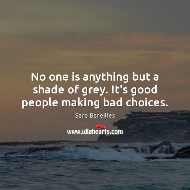 No one is anything but a shade of grey. It's good people making bad choices. Sara Bareilles Picture Quote