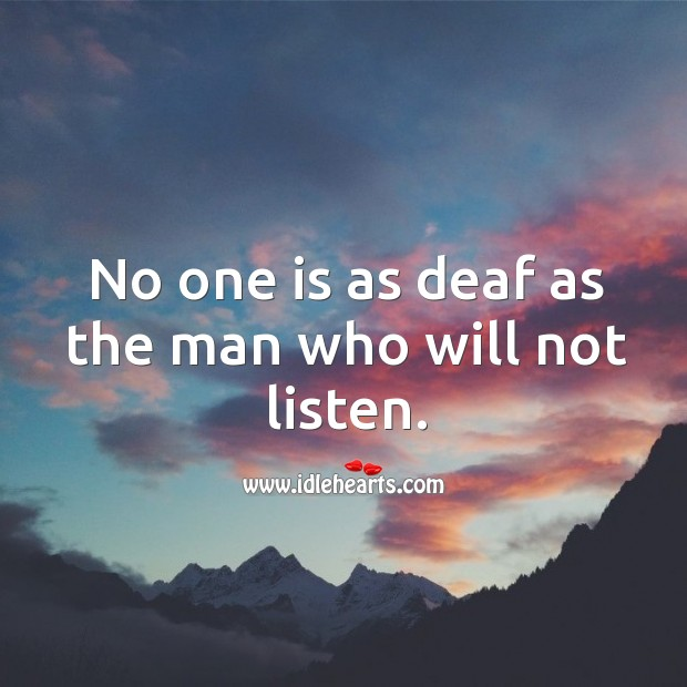 No one is as deaf as the man who will not listen. Image