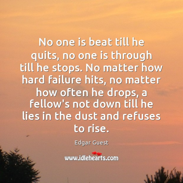 No one is beat till he quits, no one is through till Edgar Guest Picture Quote