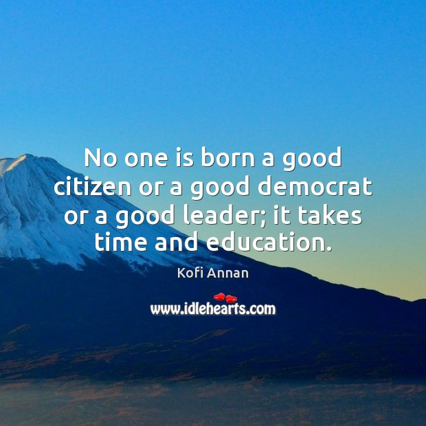 No one is born a good citizen or a good democrat or Kofi Annan Picture Quote