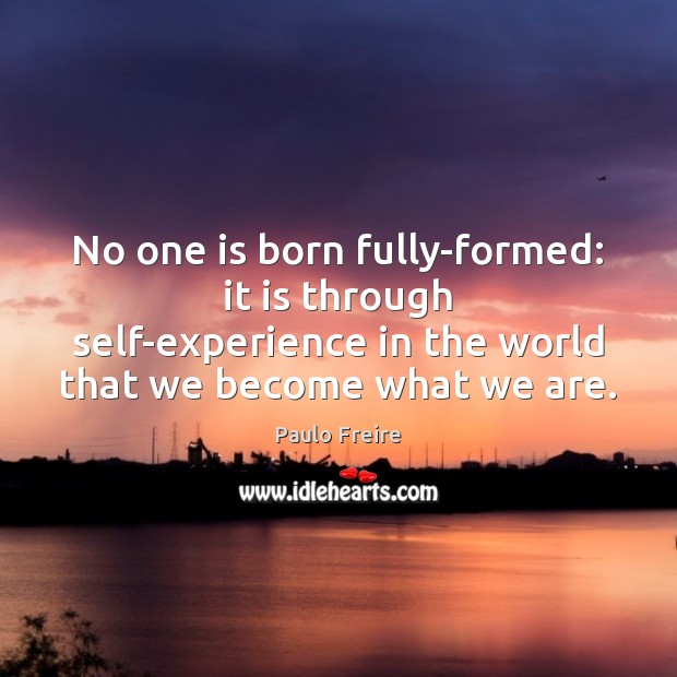 No one is born fully-formed: it is through self-experience in the world Paulo Freire Picture Quote