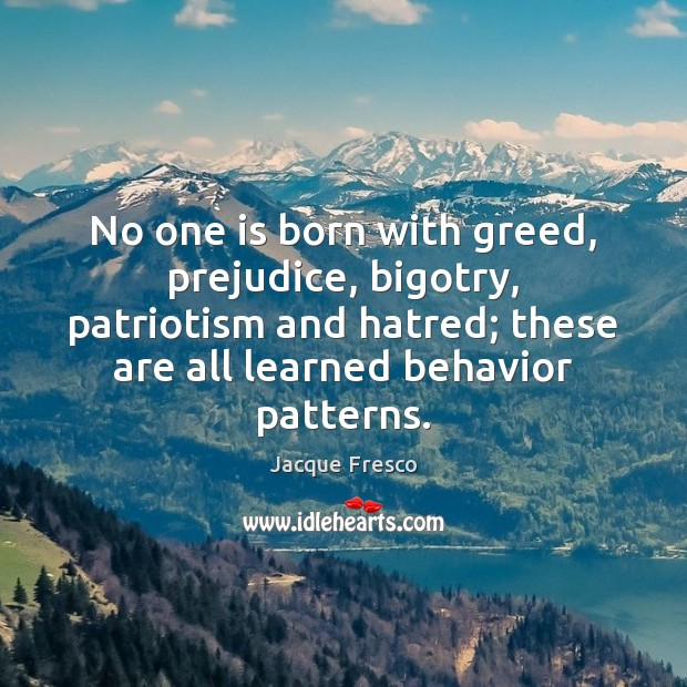 Image, No one is born with greed, prejudice, bigotry, patriotism and hatred; these