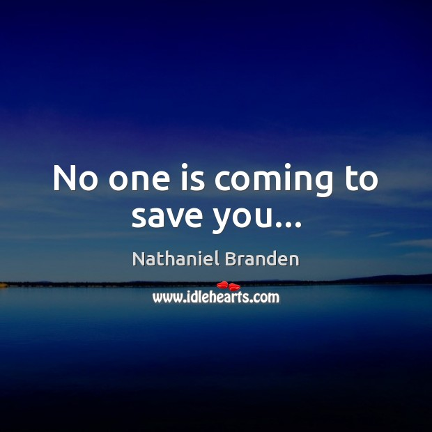 No one is coming to save you… Nathaniel Branden Picture Quote