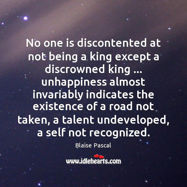 No one is discontented at not being a king except a discrowned Blaise Pascal Picture Quote