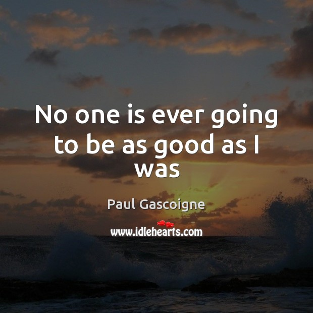 No one is ever going to be as good as I was Paul Gascoigne Picture Quote