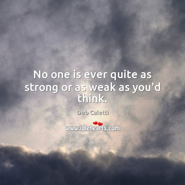 No one is ever quite as strong or as weak as you'd think. Deb Caletti Picture Quote