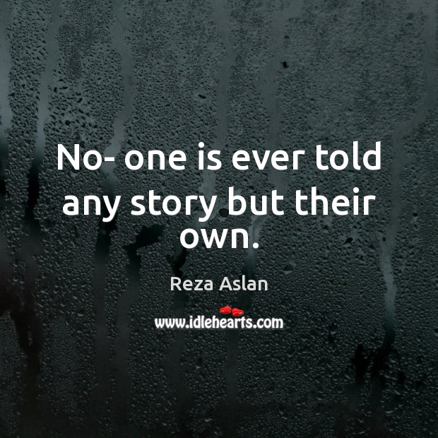 No- one is ever told any story but their own. Reza Aslan Picture Quote