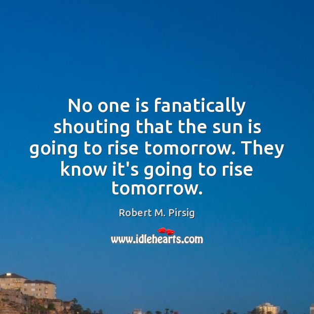 No one is fanatically shouting that the sun is going to rise Robert M. Pirsig Picture Quote